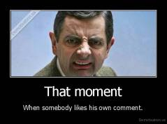 That moment - When somebody likes his own comment.
