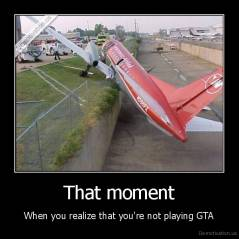 That moment - When you realize that you're not playing GTA