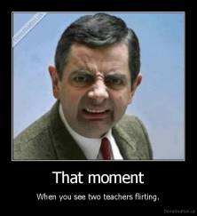 That moment - When you see two teachers flirting.