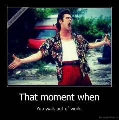 That moment when - You walk out of work.