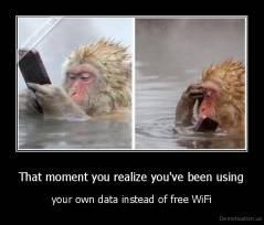 That moment you realize you've been using - your own data instead of free WiFi
