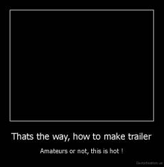 Thats the way, how to make trailer - Amateurs or not, this is hot !