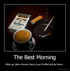 The Best Morning - Wake up, take a shower, have a cup of coffee and go home...