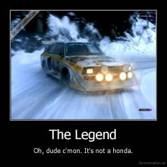 The Legend - Oh, dude c'mon. It's not a honda.