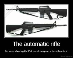 The automatic rifle - For when shooting the f*ck out of everyone is the only option.
