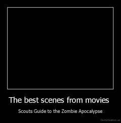The best scenes from movies  - Scouts Guide to the Zombie Apocalypse