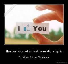 The best sign of a healthy relationship is - No sign of it on Facebook
