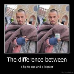 The difference between - a homeless and a hipster