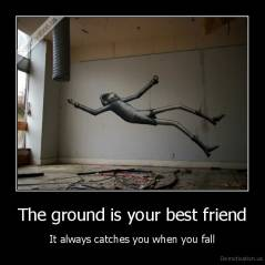 The ground is your best friend - It always catches you when you fall