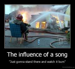 "The influence of a song - ""Just gonna stand there and watch it burn"""