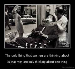 The only thing that women are thinking about - Is that men are only thinking about one thing