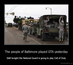 The people of Baltimore played GTA yesterday - Well tonight the National Guard is going to play Call of Duty
