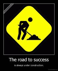 The road to success - is always under construction.