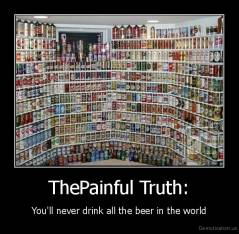 ThePainful Truth: - You'll never drink all the beer in the world