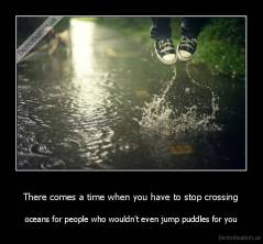 There comes a time when you have to stop crossing - oceans for people who wouldn't even jump puddles for you