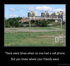 There were times when no one had a cell phone - But you knew where your friends were