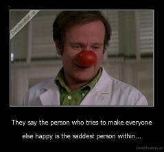 They say the person who tries to make everyone - else happy is the saddest person within...