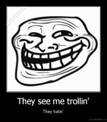 They see me trollin' - They hatin'