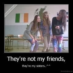 They're not my friends, - they're my sisters..^^