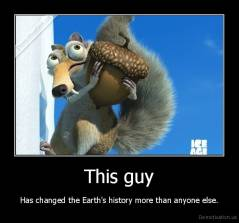 This guy - Has changed the Earth's history more than anyone else.