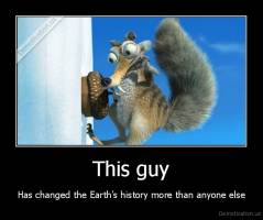 This guy - Has changed the Earth's history more than anyone else