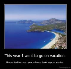 This year I want to go on vacation. - I have a tradition, every year to have a desire to go on vacation.