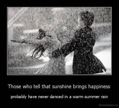 Those who tell that sunshine brings happiness - probably have never danced in a warm summer rain