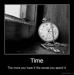 Time - The more you have it the worse you spend it