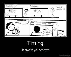 Timing - is always your enemy