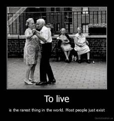To live - is the rarest thing in the world. Most people just exist