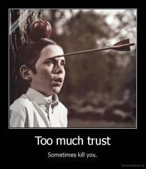 Too much trust - Sometimes kill you.
