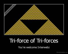 Tri-force of Tri-forces - You're welcome Interwebz