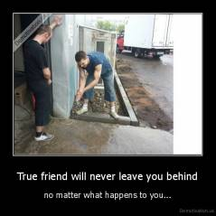 True friend will never leave you behind - no matter what happens to you...