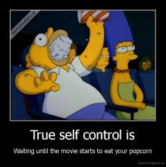 True self control is - Waiting until the movie starts to eat your popcorn