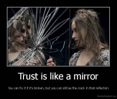 Trust is like a mirror - You can fix it if it's broken, but you can still se the crack in that reflection
