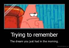 Trying to remember - The dream you just had in the morning.