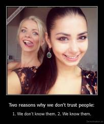 Two reasons why we don't trust people: - 1. We don't know them. 2. We know them.