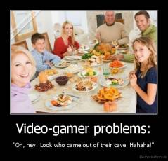 "Video-gamer problems: - ""Oh, hey! Look who came out of their cave. Hahaha!"""