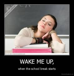 WAKE ME UP, - when the school break starts
