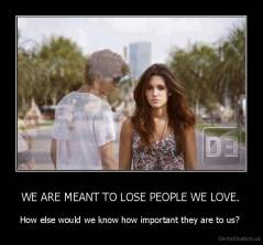WE ARE MEANT TO LOSE PEOPLE WE LOVE. - How else would we know how important they are to us?