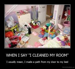 "WHEN I SAY ""I CLEANED MY ROOM"" - I usually mean, I made a path from my door to my bed"