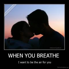 WHEN YOU BREATHE  -  I want to be the air for you
