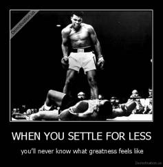 WHEN YOU SETTLE FOR LESS -  you'll never know what greatness feels like