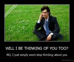 WILL I BE THINKING OF YOU TOO? - NO, I just simply wont stop thinking about you