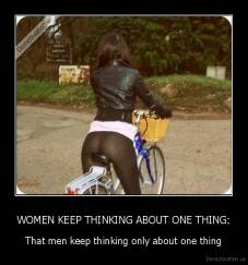 WOMEN KEEP THINKING ABOUT ONE THING: - That men keep thinking only about one thing