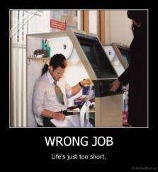 WRONG JOB - Life's just too short.