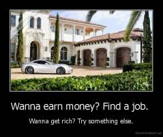 Wanna earn money? Find a job.  - Wanna get rich? Try something else.