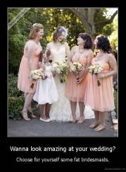 Wanna look amazing at your wedding? - Choose for yourself some fat bridesmaids.
