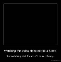 Watching this video alone not be a funny, - but watching whit friends it's be very funny.