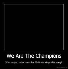 We Are The Champions - Who do you hope wins the FIVB and sings this song?